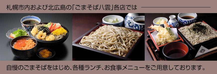 札幌・北広島・千歳に9店舗。ごまそば八雲では自慢のごまそばをはじめ、各種ランチ、お食事メニューをご用意しております